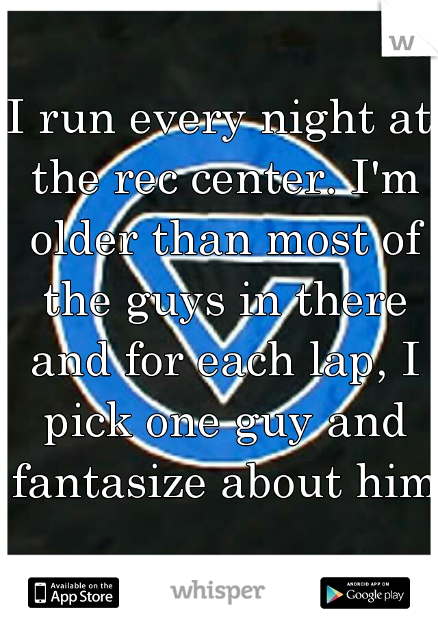 I run every night at the rec center. I'm older than most of the guys in there and for each lap, I pick one guy and fantasize about him