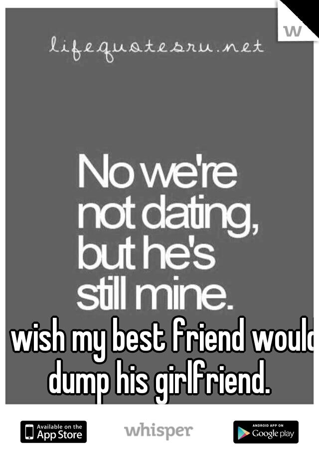 I wish my best friend would dump his girlfriend.