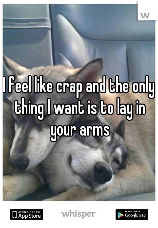 I feel like crap and the only thing I want is to lay in your arms