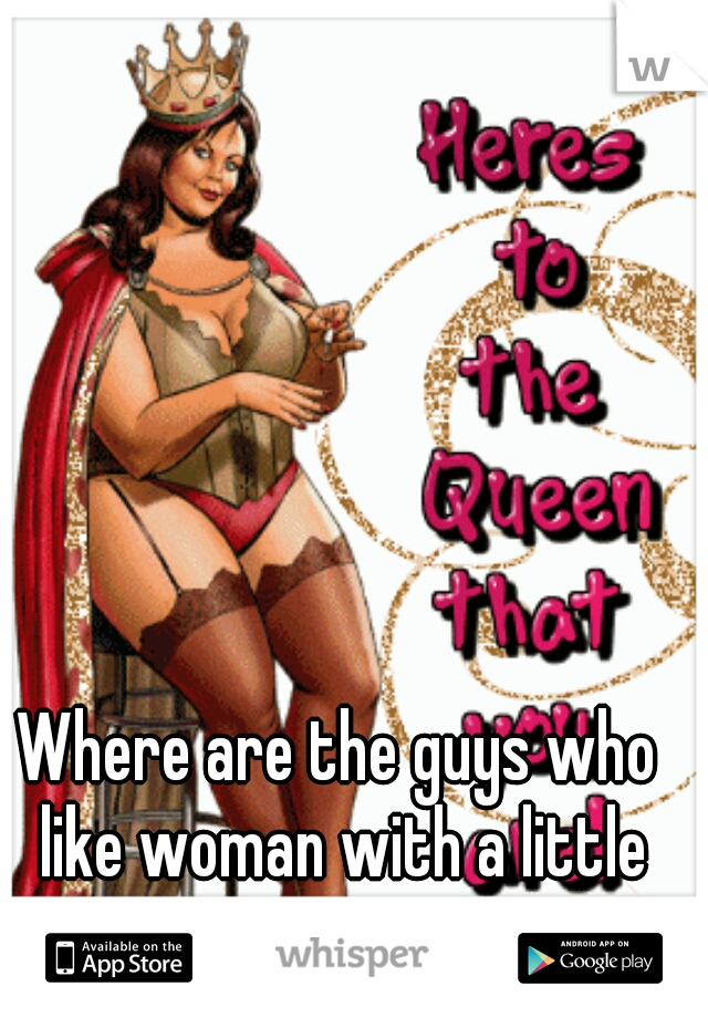 Where are the guys who like woman with a little extra meat!