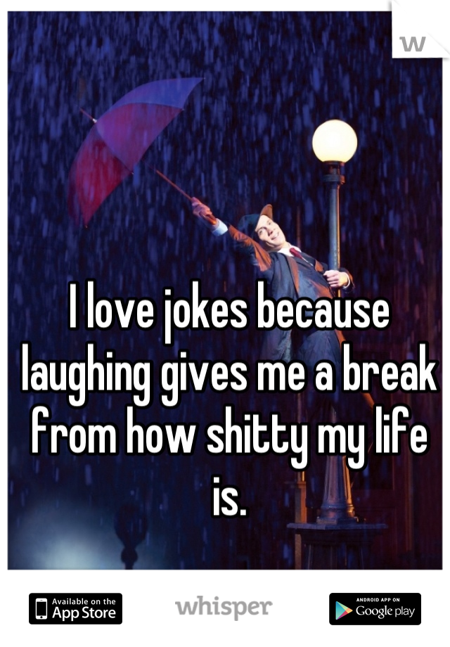 I love jokes because laughing gives me a break from how shitty my life is.
