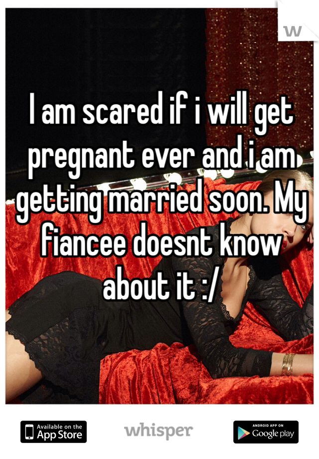 I am scared if i will get pregnant ever and i am getting married soon. My fiancee doesnt know about it :/
