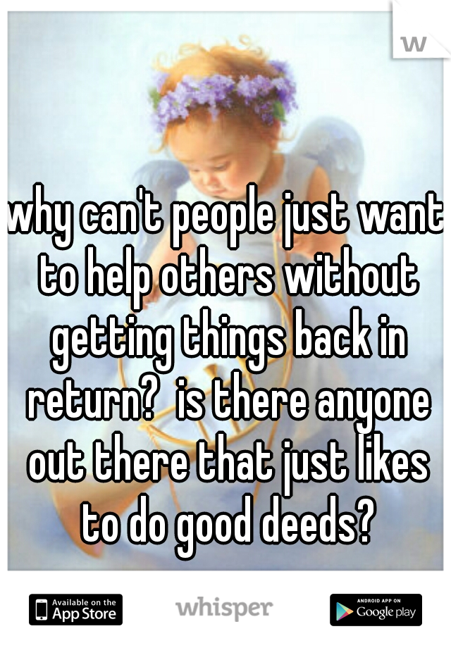 why can't people just want to help others without getting things back in return?  is there anyone out there that just likes to do good deeds?