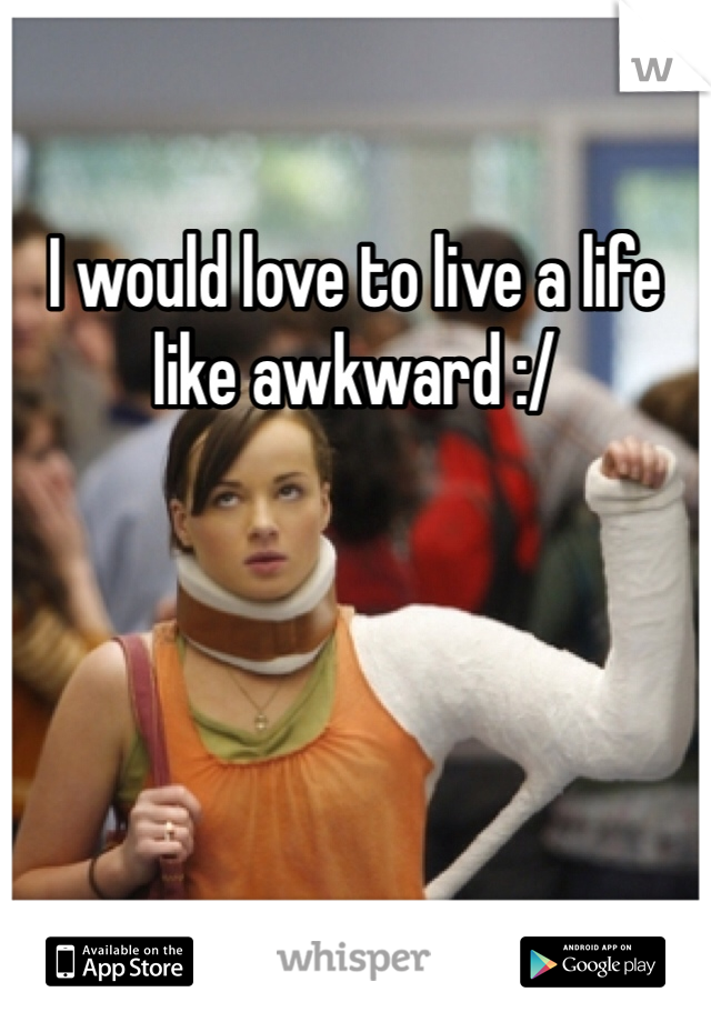 I would love to live a life like awkward :/