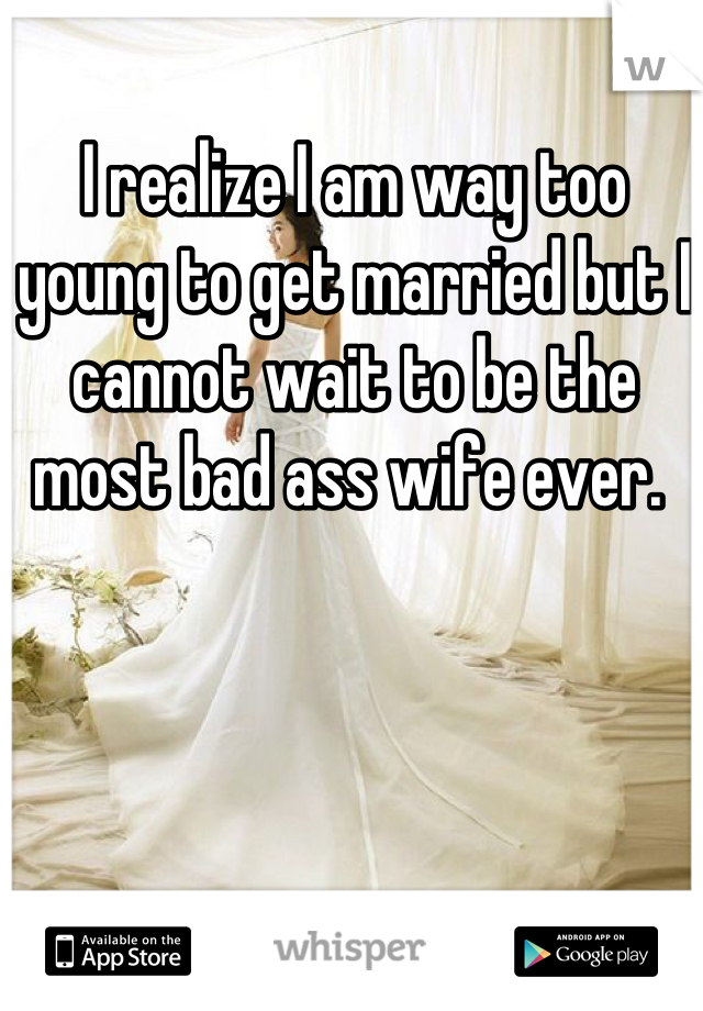 I realize I am way too young to get married but I cannot wait to be the most bad ass wife ever.