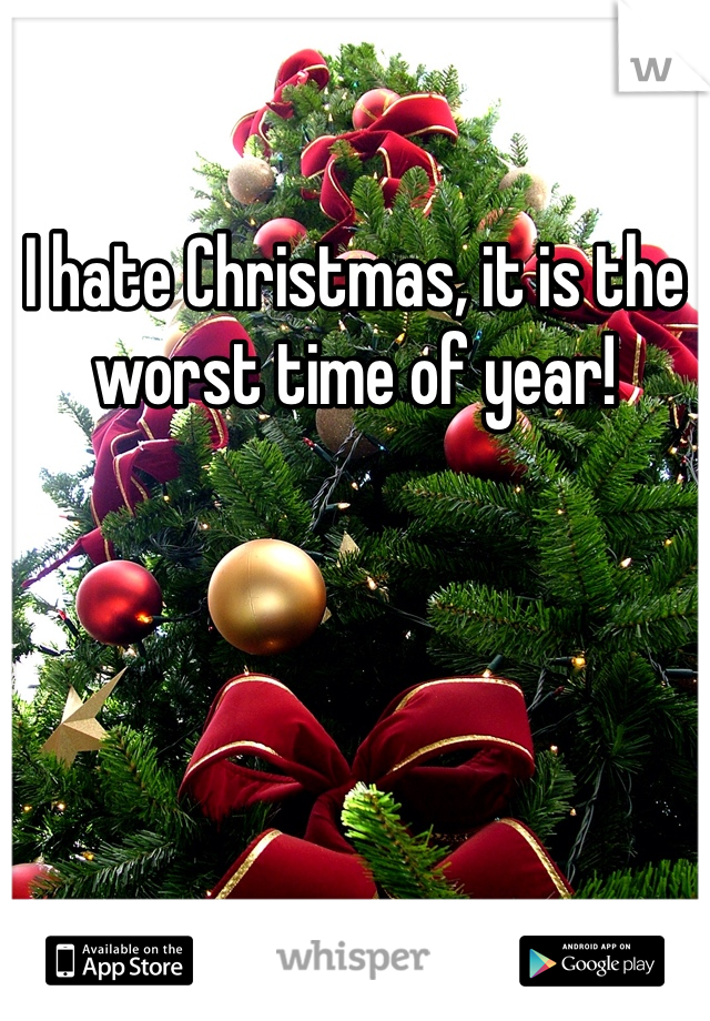 I hate Christmas, it is the worst time of year!