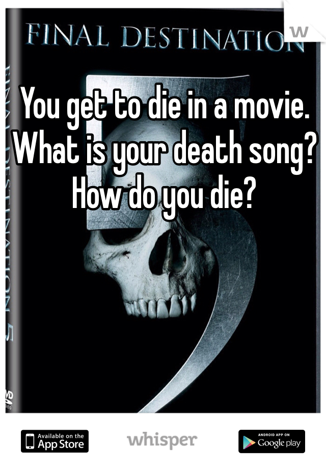 You get to die in a movie.  What is your death song?  How do you die?