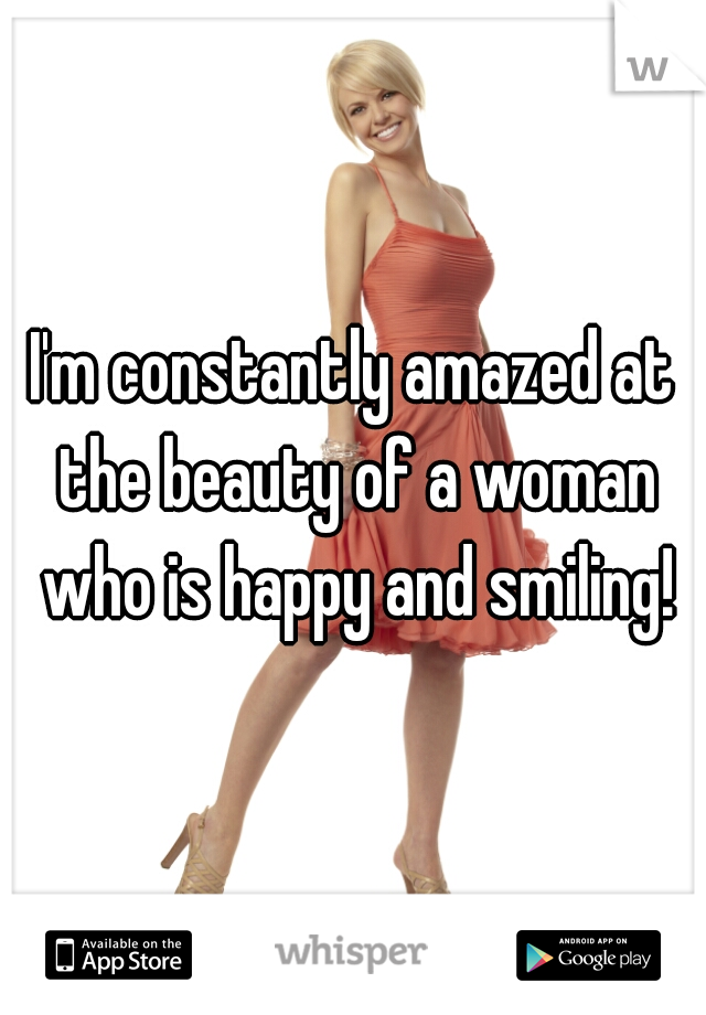 I'm constantly amazed at the beauty of a woman who is happy and smiling!