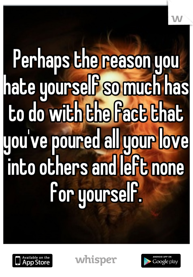 Perhaps the reason you hate yourself so much has to do with the fact that you've poured all your love into others and left none for yourself.