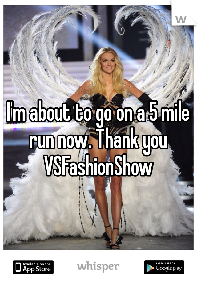 I'm about to go on a 5 mile run now. Thank you VSFashionShow