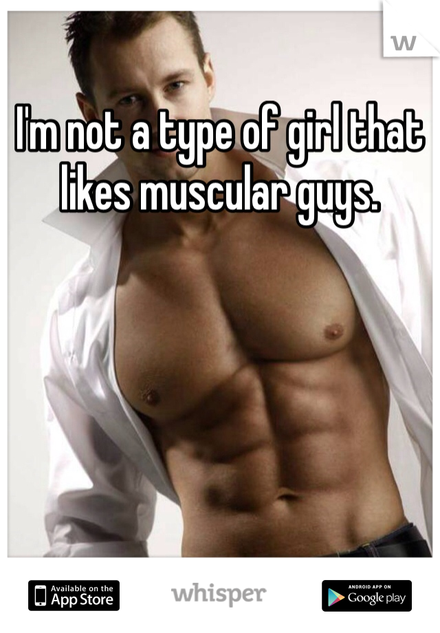I'm not a type of girl that likes muscular guys.
