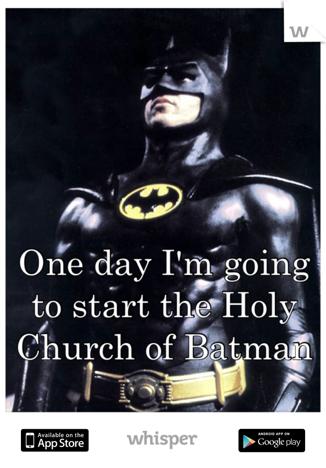 One day I'm going to start the Holy Church of Batman