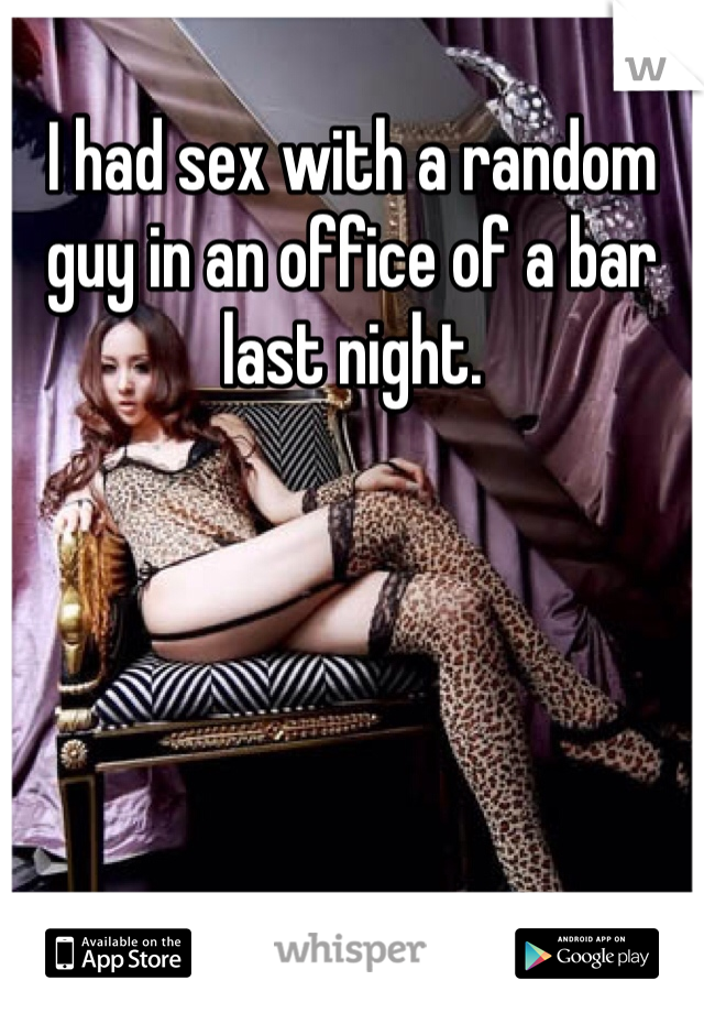 I had sex with a random guy in an office of a bar last night.
