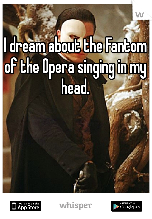I dream about the Fantom of the Opera singing in my head.