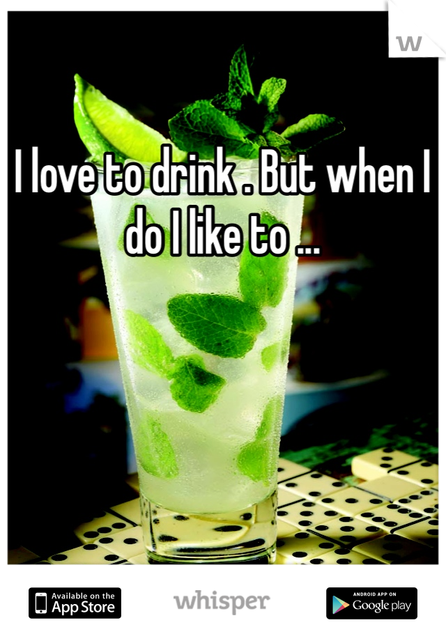 I love to drink . But when I do I like to ...