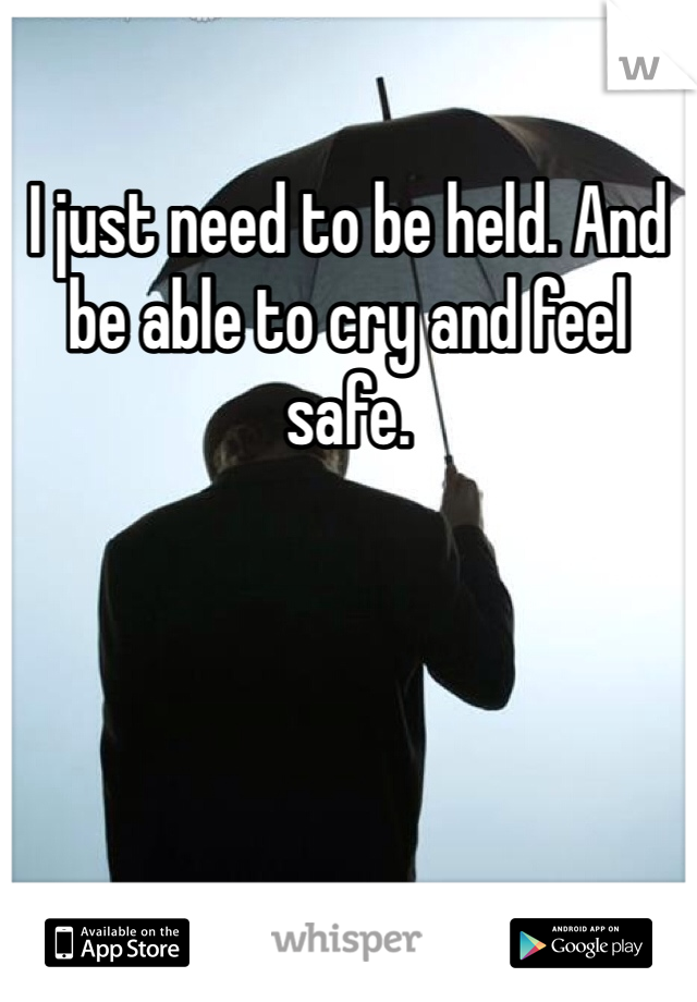 I just need to be held. And be able to cry and feel safe.