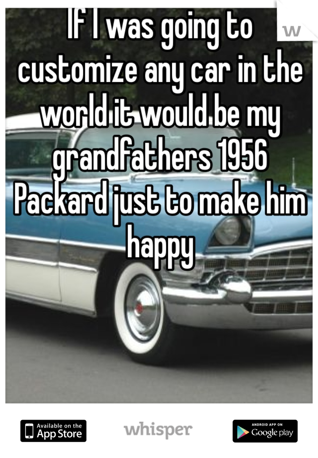 If I was going to customize any car in the world it would be my grandfathers 1956 Packard just to make him happy