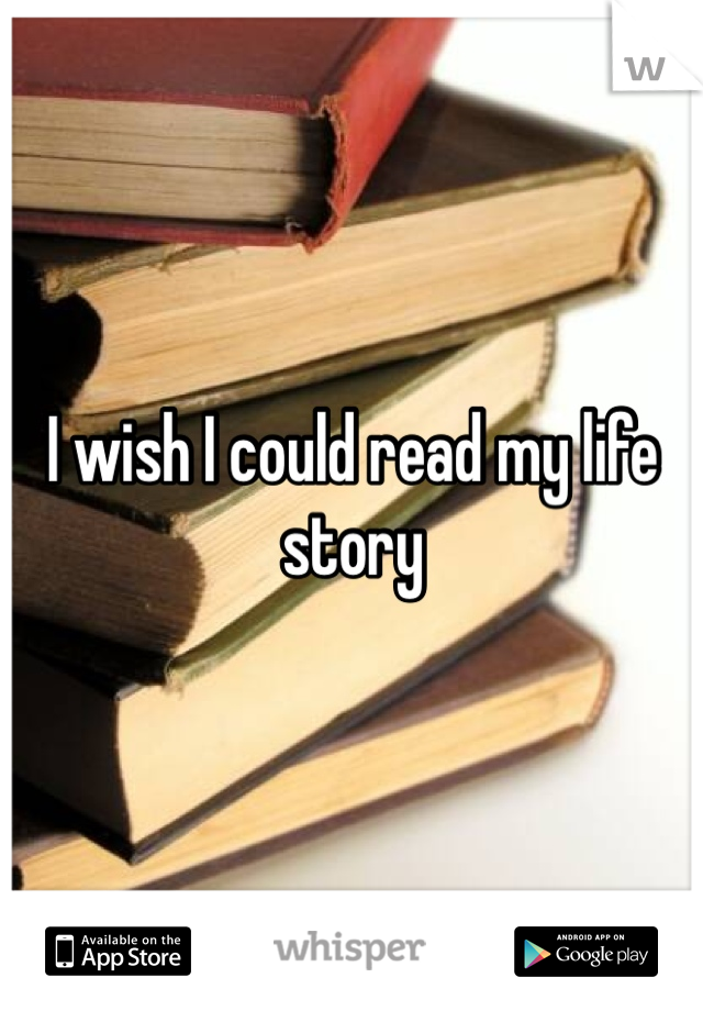 I wish I could read my life story