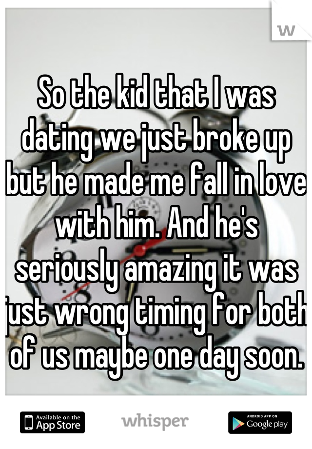 So the kid that I was dating we just broke up but he made me fall in love with him. And he's seriously amazing it was just wrong timing for both of us maybe one day soon.