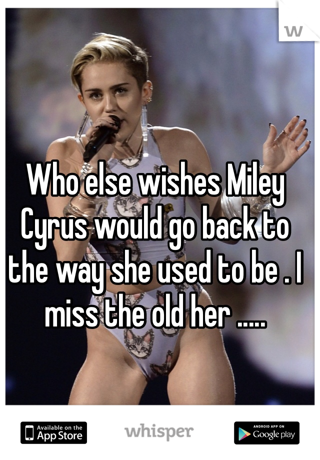 Who else wishes Miley Cyrus would go back to the way she used to be . I miss the old her .....