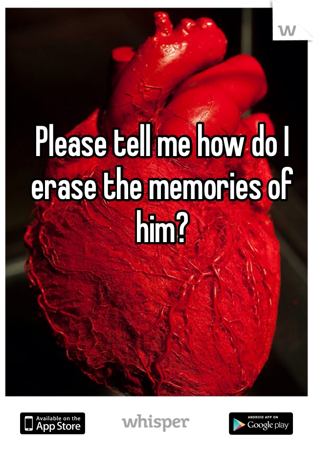 Please tell me how do I erase the memories of him?