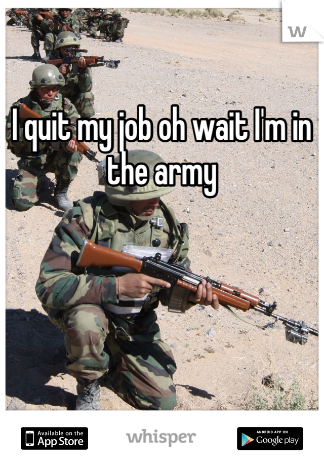 I quit my job oh wait I'm in the army