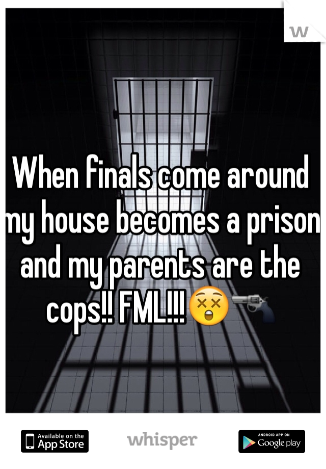 When finals come around my house becomes a prison and my parents are the cops!! FML!!!😲🔫