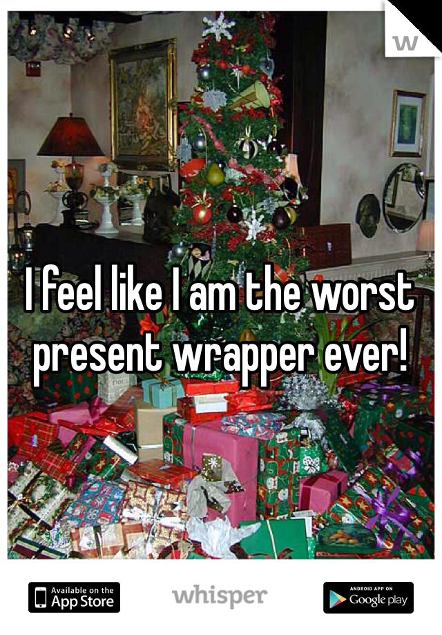 I feel like I am the worst present wrapper ever!