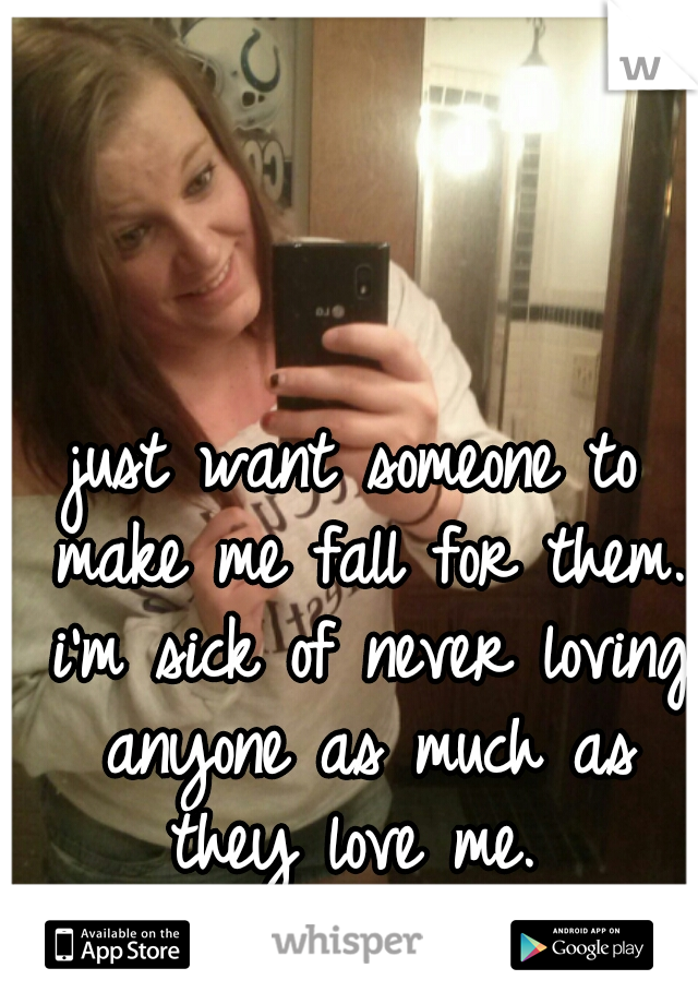 just want someone to make me fall for them. i'm sick of never loving anyone as much as they love me.