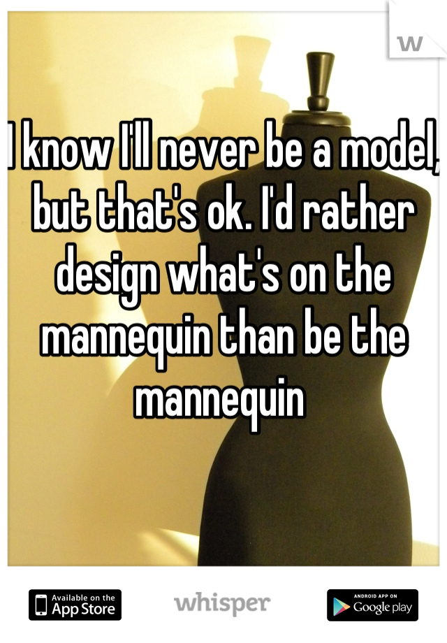 I know I'll never be a model, but that's ok. I'd rather design what's on the mannequin than be the mannequin