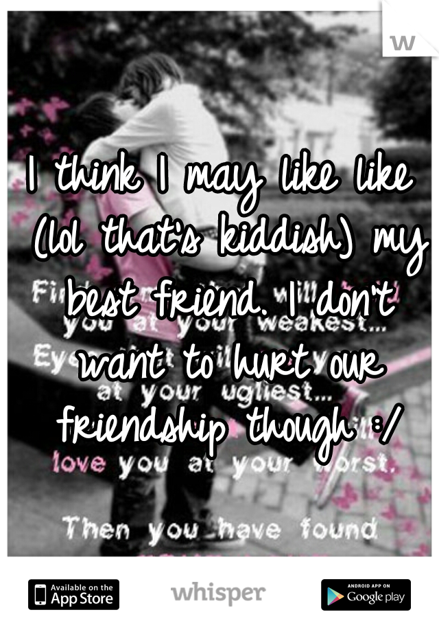 I think I may like like (lol that's kiddish) my best friend. I don't want to hurt our friendship though :/