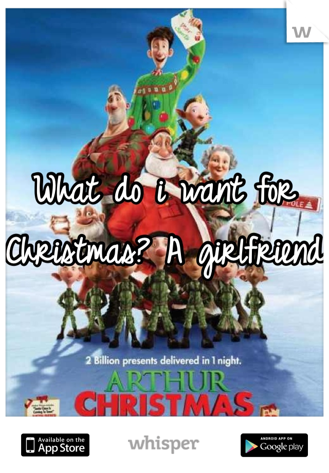 What do i want for Christmas? A girlfriend