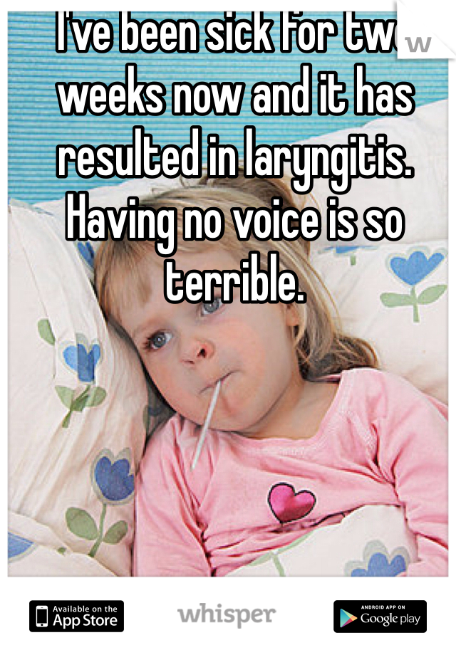 I've been sick for two weeks now and it has resulted in laryngitis. Having no voice is so terrible.
