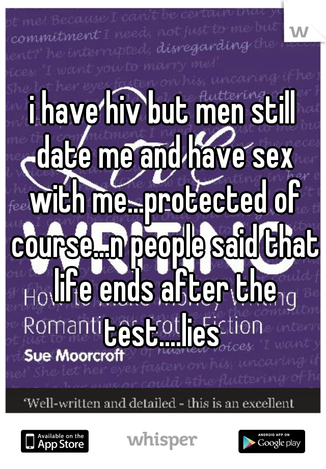 i have hiv but men still date me and have sex with me...protected of course...n people said that life ends after the test....lies
