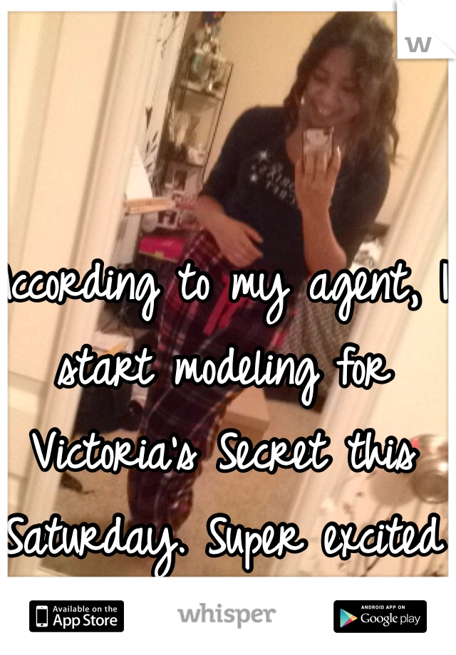 According to my agent, I start modeling for Victoria's Secret this Saturday. Super excited