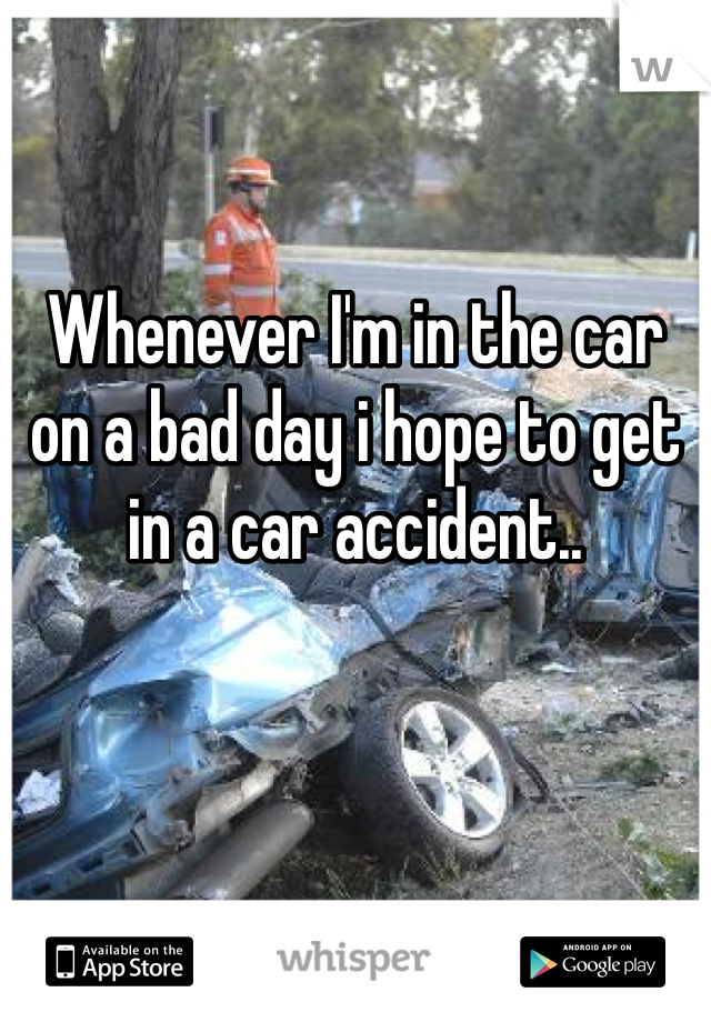 Whenever I'm in the car on a bad day i hope to get in a car accident..