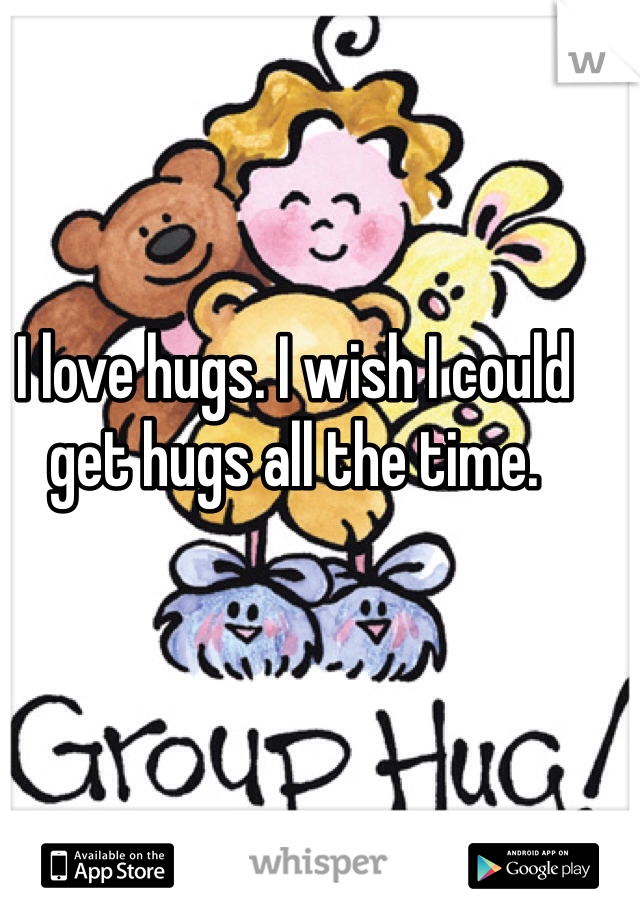 I love hugs. I wish I could get hugs all the time.