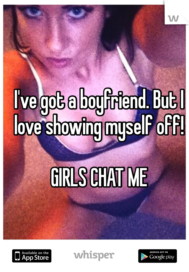 I've got a boyfriend. But I love showing myself off!   GIRLS CHAT ME