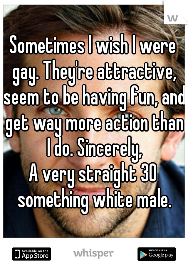 Sometimes I wish I were gay. They're attractive, seem to be having fun, and get way more action than I do. Sincerely,  A very straight 30 something white male.