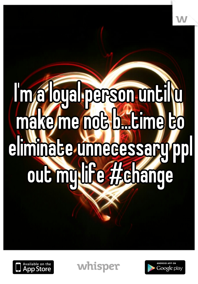 I'm a loyal person until u make me not b...time to eliminate unnecessary ppl out my life #change