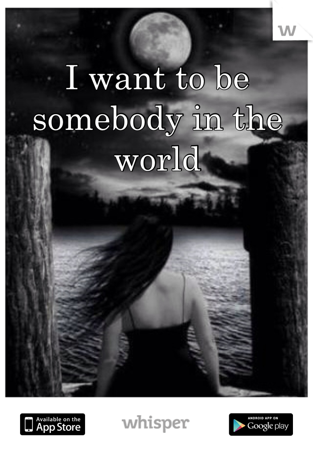 I want to be somebody in the world
