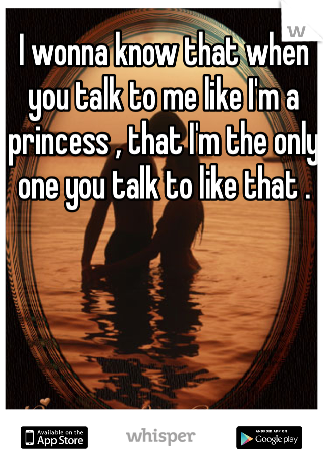 I wonna know that when you talk to me like I'm a princess , that I'm the only one you talk to like that .