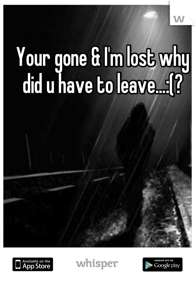 Your gone & I'm lost why did u have to leave...:(?