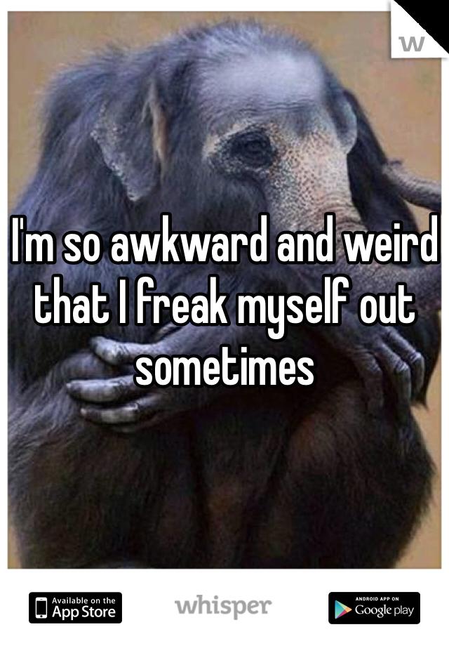 I'm so awkward and weird that I freak myself out sometimes