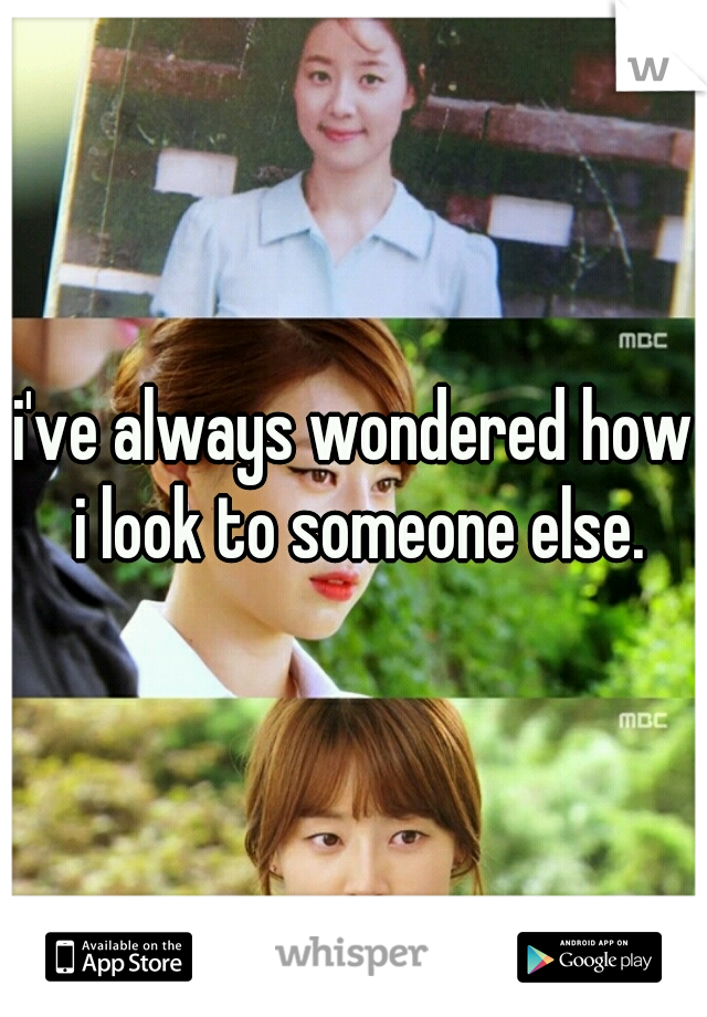 i've always wondered how i look to someone else.