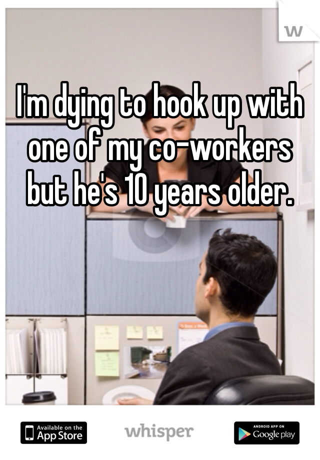 I'm dying to hook up with one of my co-workers but he's 10 years older.