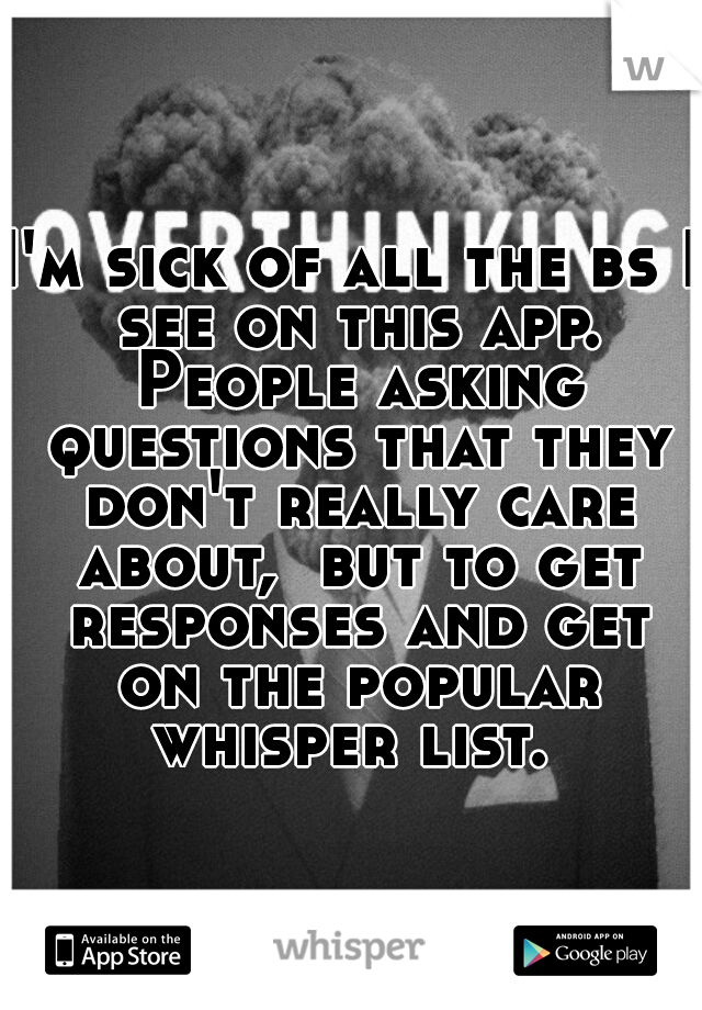 I'm sick of all the bs I see on this app. People asking questions that they don't really care about,  but to get responses and get on the popular whisper list.