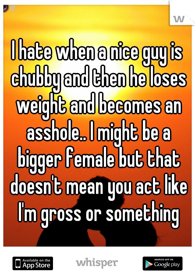 I hate when a nice guy is chubby and then he loses weight and becomes an asshole.. I might be a bigger female but that doesn't mean you act like I'm gross or something