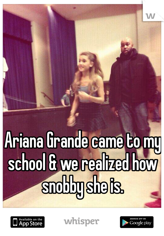 Ariana Grande came to my school & we realized how snobby she is.