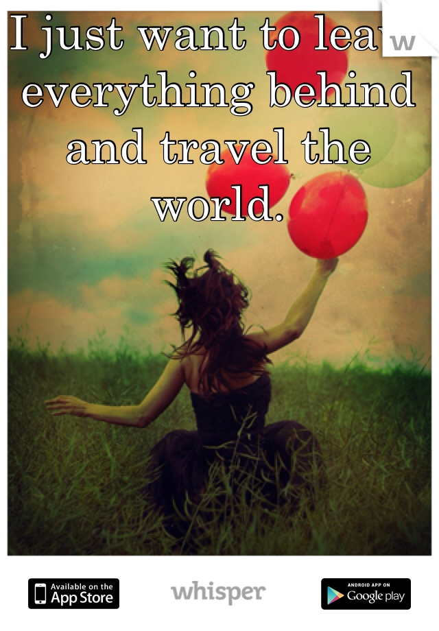 I just want to leave everything behind and travel the world.
